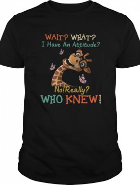 Giraffe Wait What I Have An Attitude No Really Who Knew shirt