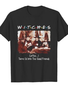 Halloween witches coffee turns us into the good friends shirt