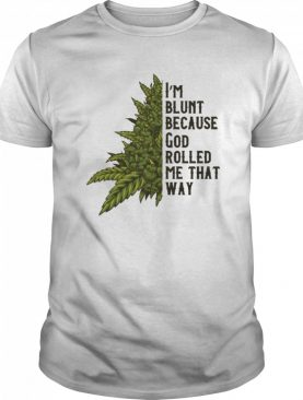 I'm Blunt Because God Rolled Me That Way Weed shirt
