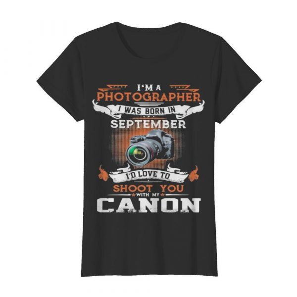 I'm a photographer i was born in september i'd love to shoot you with my canon  Classic Women's T-shirt