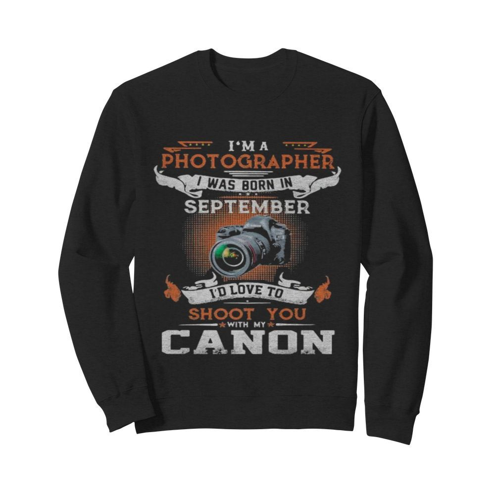 I'm a photographer i was born in september i'd love to shoot you with my canon  Unisex Sweatshirt