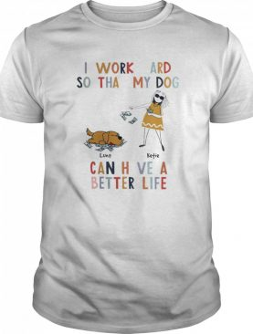 I Work Hard So That My Dog Can Have A Better Life shirt