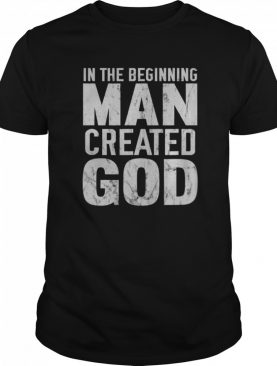 In The Beginning Man Created God Distressed Atheist shirt