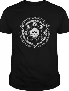 Jason Voorhees Into The Darkness We Go To Lose Our Minds And Find Our Souls shirt