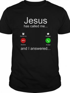 Jesus Has Called Me And I Answered shirt