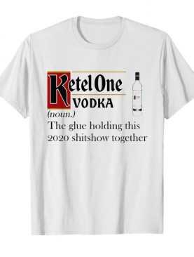 Ketel One Vodka Noun The Glue Holding This 2020 Shitshow Together shirt