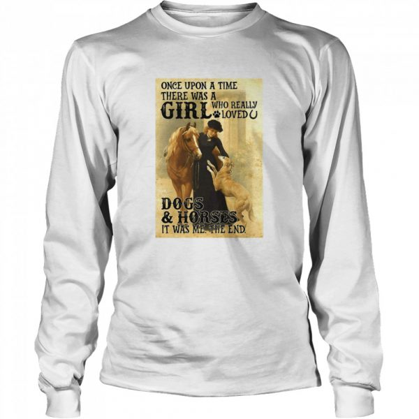 Once Upon A Time There Was A Girl Who Really Loved Dogs And Horses It Was Me The End  Long Sleeved T-shirt
