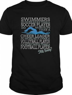 Swimmers Do More Kicks Than A Soccer Player Cheer Leader Volleyball Player Football Player Still Easy shirt