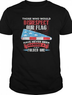 Those Who Would Disrespect Our Flag Have Never Been Handed shirt