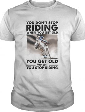 You Dont Stop Riding When You Get Old You Get Old When You Stop Riding Horse shirt