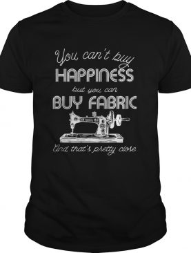 You cant buy happiness but you can buy fabric and thats pretty close sewing machine quote shirt