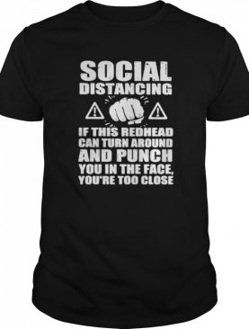 Social distancing if this redhead can turn around and punch you in the face you're too close shirt