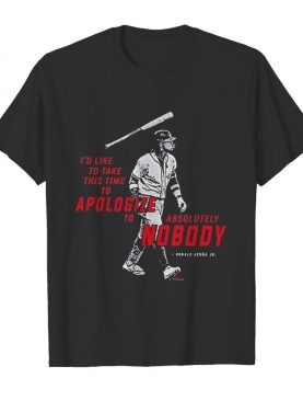 I'd To Take This Time To Apologize To Absolutely Nobody shirt