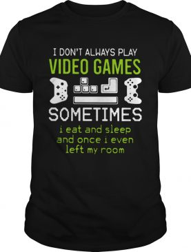 I Dont Always Play Video Games Sometimes I eat And Sleep Ad Once I Even Left My Room shirt