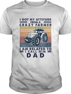 I Got My Attitude From A Crazy Farmer I Am Related To I Call Him Dad shirt