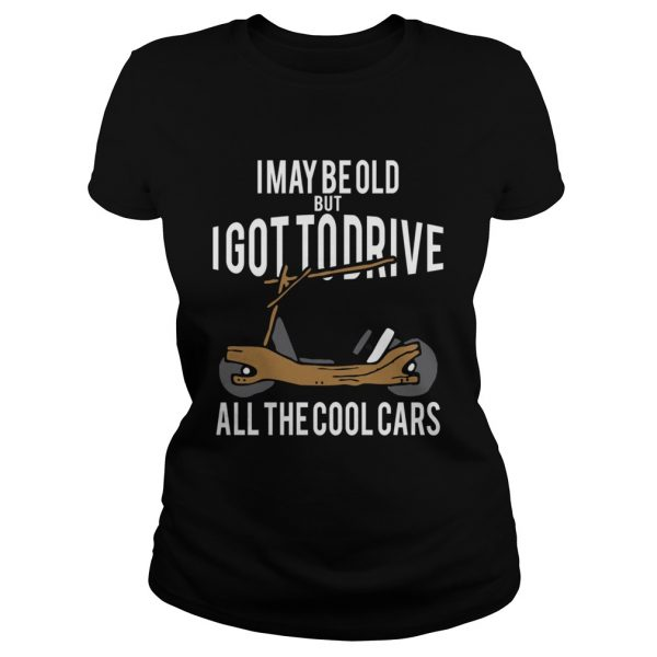 I May Be Old But I Got To Drive All The Cool Cars  Classic Ladies