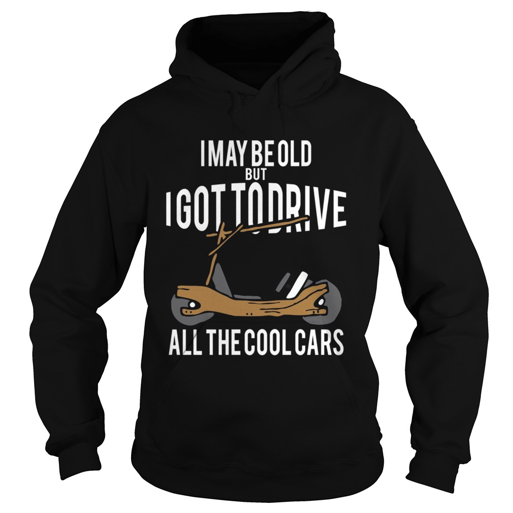 I May Be Old But I Got To Drive All The Cool Cars  Hoodie