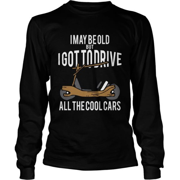 I May Be Old But I Got To Drive All The Cool Cars  Long Sleeve