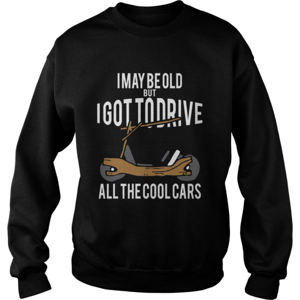 I May Be Old But I Got To Drive All The Cool Cars  Sweatshirt