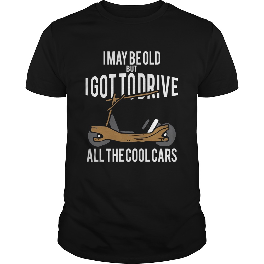 I May Be Old But I Got To Drive All The Cool Cars  Unisex