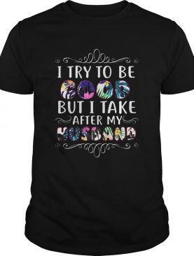 I try to be good but take after my husband shirt
