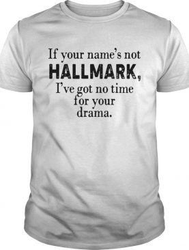 If your names not Hallmark Ive got no time for your drama shirt