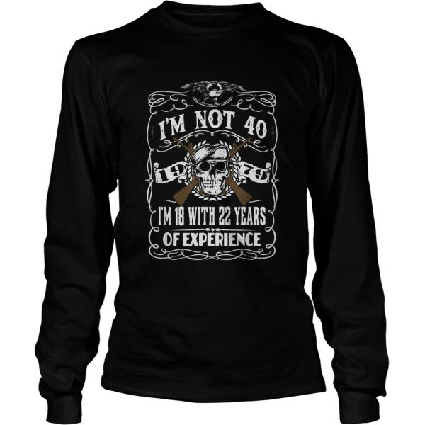 Im Not 40 Im 18 With 22 Years Of Experience 40th Copy Long Sleeve
