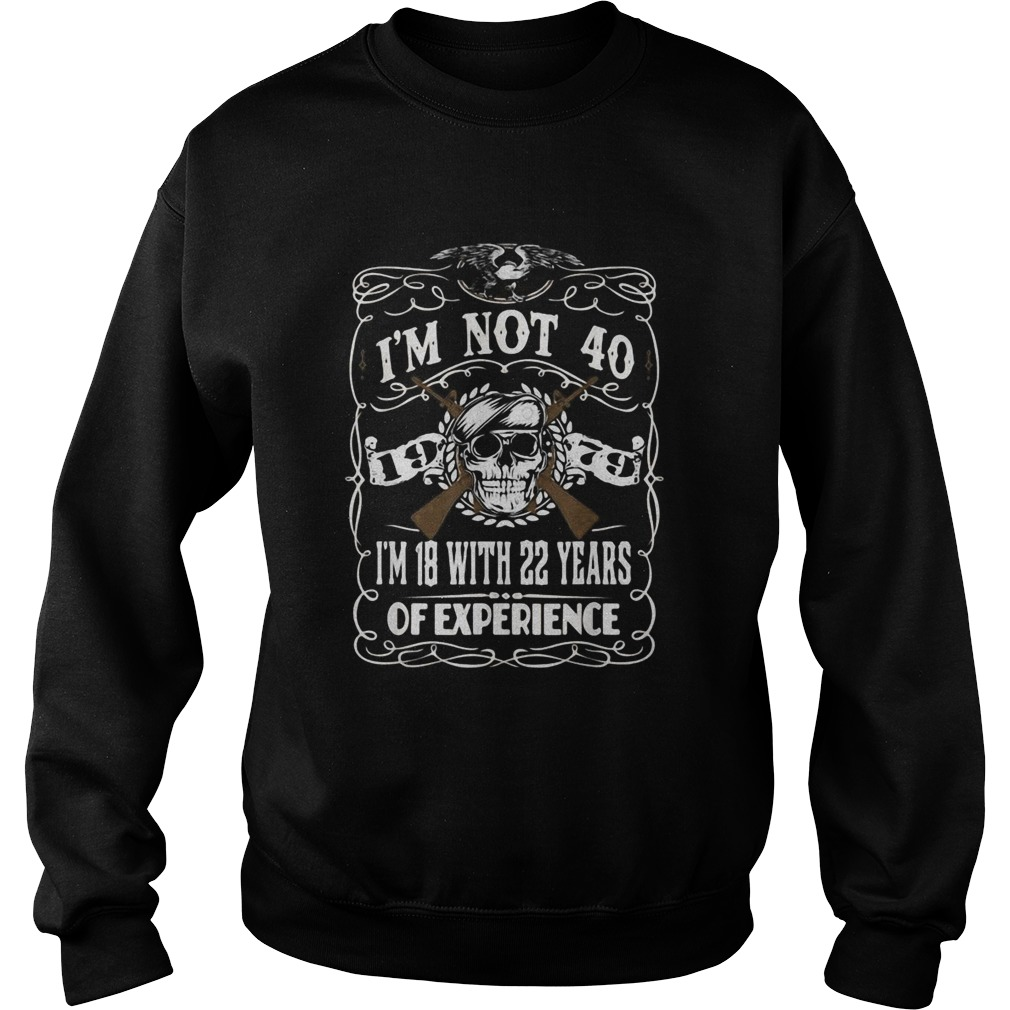 Im Not 40 Im 18 With 22 Years Of Experience 40th Copy Sweatshirt