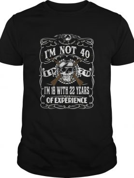 Im Not 40 Im 18 With 22 Years Of Experience 40th shirtCopy