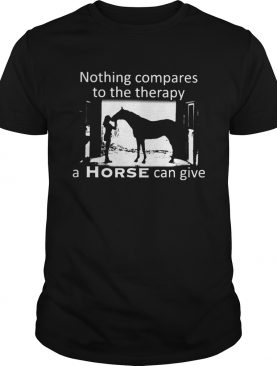 Nothing Compares To The Therapy A Horse Can Give shirt