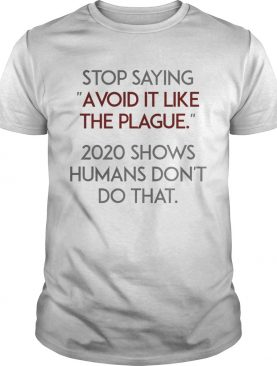 Stop Saying Avoid It Like The Plague 2020 Shows Humans Dont Do That shirt