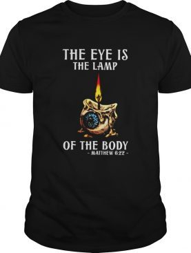 The Eye is the Lamp of the Body Mathew 6 22 shirt