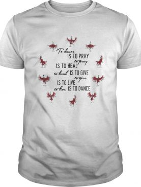 To Dance Is To Pray Is To Heal Is To Give Is To Live Is To Dance shirt