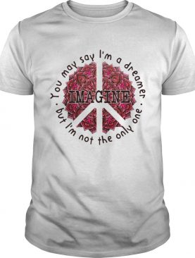 You May Say Im A Dreamer But Im Not The Only Oue shirt