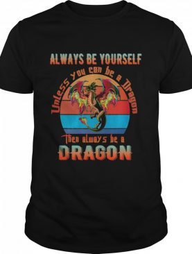 Always Be Yourself Unless You Can Be A Dragon THen Alwways Be A Dragon Vintage shirt
