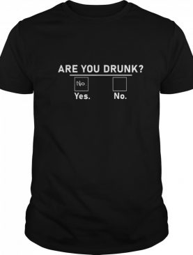 Are You Drunk Yes No shirt