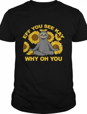 Eff You See Kay Why Oh You Sloth Sunflowers Yoga shirt