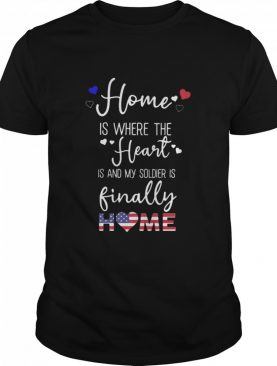 Home Is Where The Heart Is And My Soldier Is Finally Home American Flag shirt