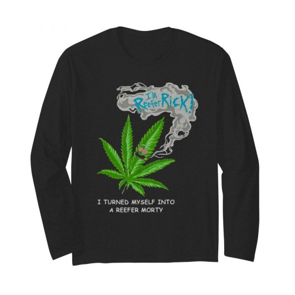 I'm Reefer Rick I Turned Myself Into A Reefer Morty Cannabis  Long Sleeved T-shirt