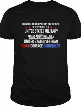 I Hold Dear To My Heart THe Honor Of Serving In THe United State MiliTary I Am And Always Will Be A United State Veteran Honor Courage Commitment shirt