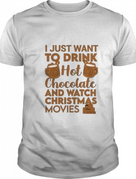 I Just Want To Drink Hot Chocolate And Watch Christmas Movies Quarantine shirt