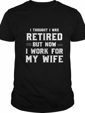 I Thought I Was Retired Work For Wife Retirement Joke shirt