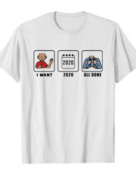 I want 2020 all done shirt