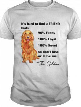 Its Hard To Find A Friend Thats 96% Funny 100% Loyal 100% Sweet So Dont Lose Or Leave Me The Golden shirt