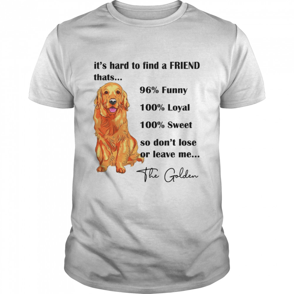 Its Hard To Find A Friend Thats 96% Funny 100% Loyal 100% Sweet So Dont Lose Or Leave Me The Golden  Classic Men's T-shirt