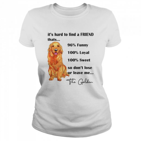 Its Hard To Find A Friend Thats 96% Funny 100% Loyal 100% Sweet So Dont Lose Or Leave Me The Golden  Classic Women's T-shirt