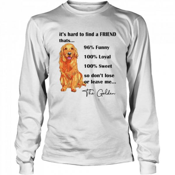 Its Hard To Find A Friend Thats 96% Funny 100% Loyal 100% Sweet So Dont Lose Or Leave Me The Golden  Long Sleeved T-shirt
