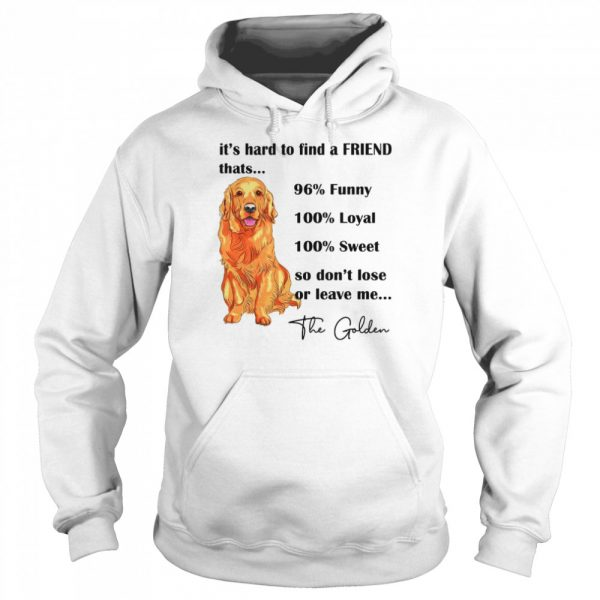 Its Hard To Find A Friend Thats 96% Funny 100% Loyal 100% Sweet So Dont Lose Or Leave Me The Golden  Unisex Hoodie