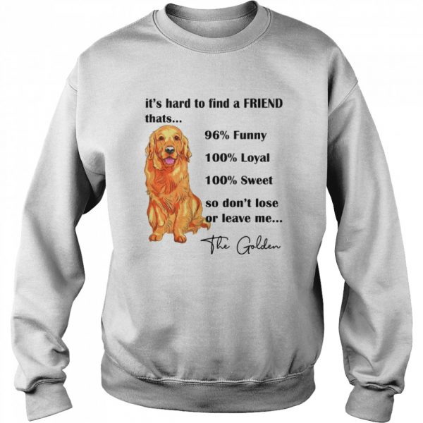 Its Hard To Find A Friend Thats 96% Funny 100% Loyal 100% Sweet So Dont Lose Or Leave Me The Golden  Unisex Sweatshirt