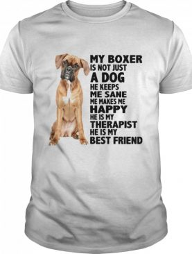 My Boxer Is Not Just A Dog He Keeps Me Sane Me Makes Me Happy He Is My Therapist Best Friend shirt
